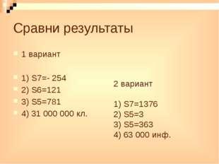 Сравни результаты 1 вариант 1) S7=- 254 2) S6=121 3) S5=781 4) 31 000 000 кл.