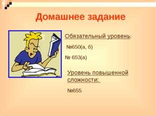 Домашнее задание Обязательный уровень: №650(а, б) № 653(а) Уровень повышенной