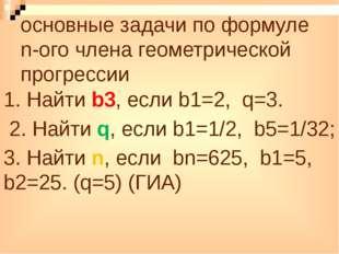 основные задачи по формуле n-ого члена геометрической прогрессии 1. Найти b3