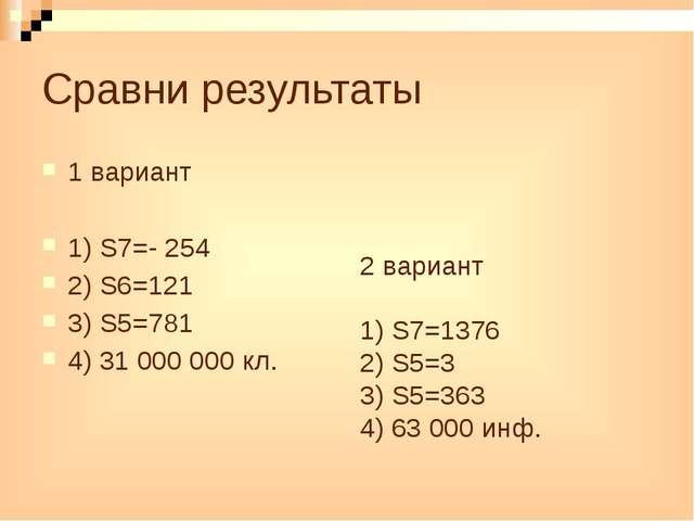 Сравни результаты 1 вариант 1) S7=- 254 2) S6=121 3) S5=781 4) 31 000 000 кл....