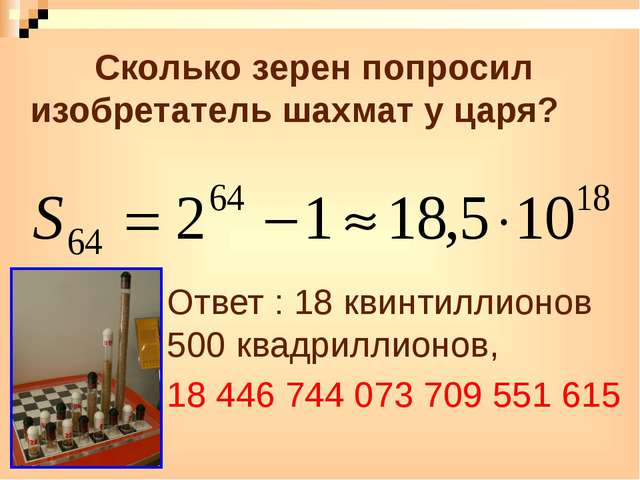 Сколько зерен попросил изобретатель шахмат у царя? Ответ : 18 квинтиллионов...