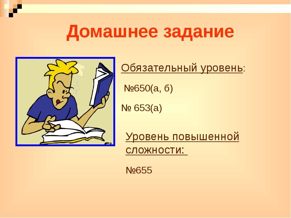 Домашнее задание Обязательный уровень: №650(а, б) № 653(а) Уровень повышенной...