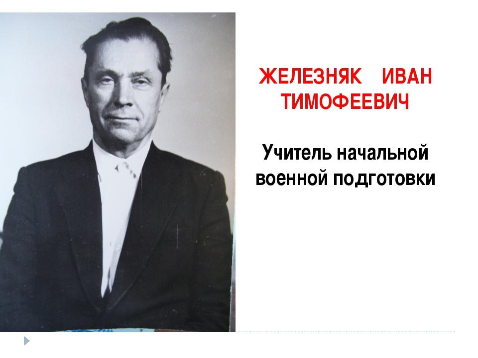 ЖЕЛЕЗНЯК ИВАН ТИМОФЕЕВИЧ Учитель начальной военной подготовки