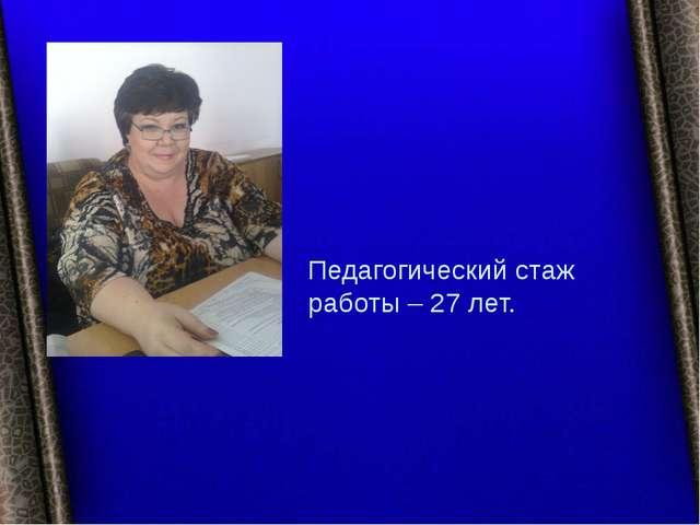 Педагогический стаж работы – 27 лет.