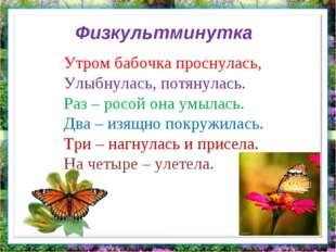 Утром бабочка проснулась, Улыбнулась, потянулась. Раз – росой она умылась. Дв