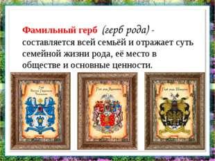 Фамильный герб (герб рода) - составляется всей семьёй и отражает суть семейн