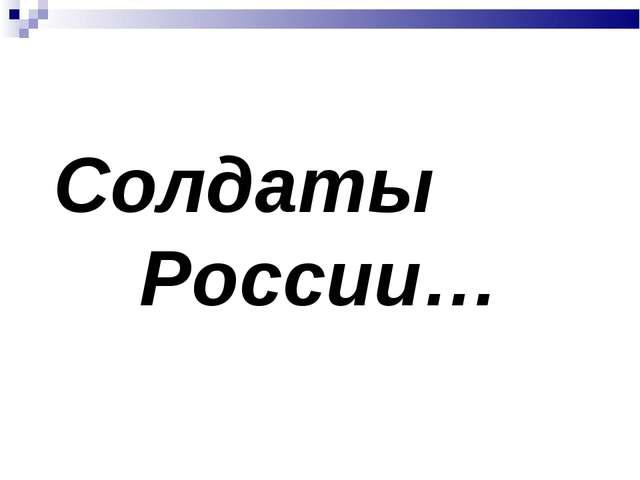 Солдаты России…