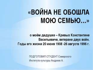 ПОДГОТОВИЛ СТУДЕНТ Самарского Института культуры Андреев А. «ВОЙНА НЕ ОБОШЛА