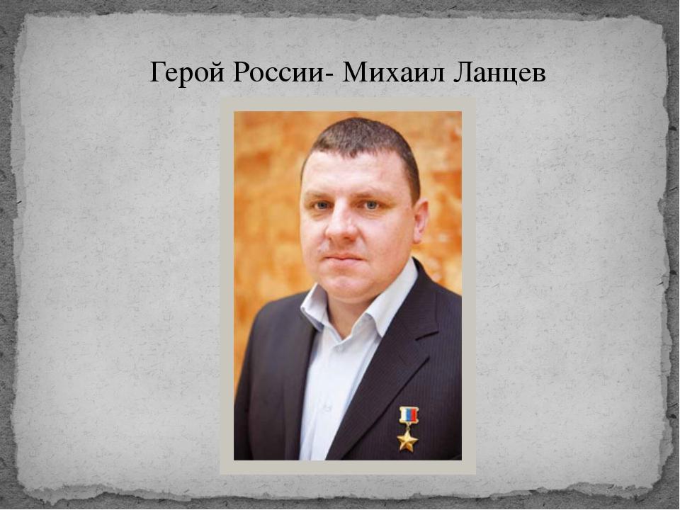 Герой России- Михаил Ланцев