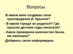 Вопросы. -В каком веке создавал свои произведения И. Крылов? - В каком городе