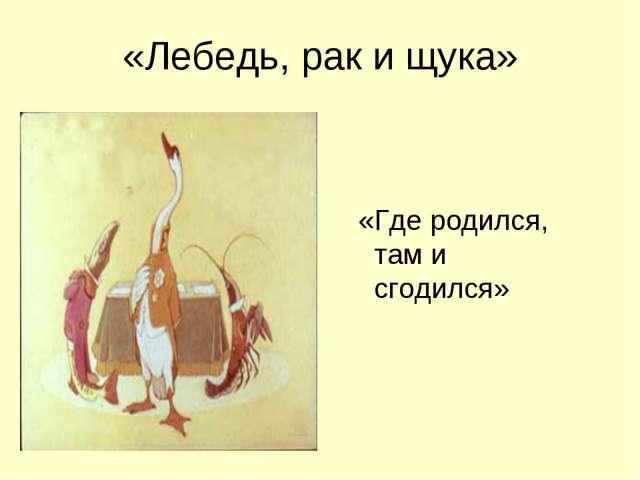 «Лебедь, рак и щука» «Где родился, там и сгодился»