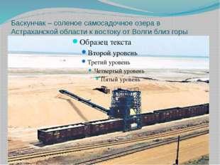 Баскунчак – соленое самосадочное озера в Астраханской области к востоку от Во