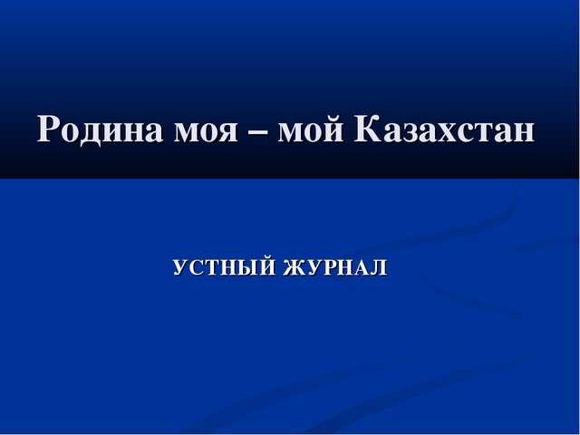 Родина моя – мой Казахстан УСТНЫЙ ЖУРНАЛ