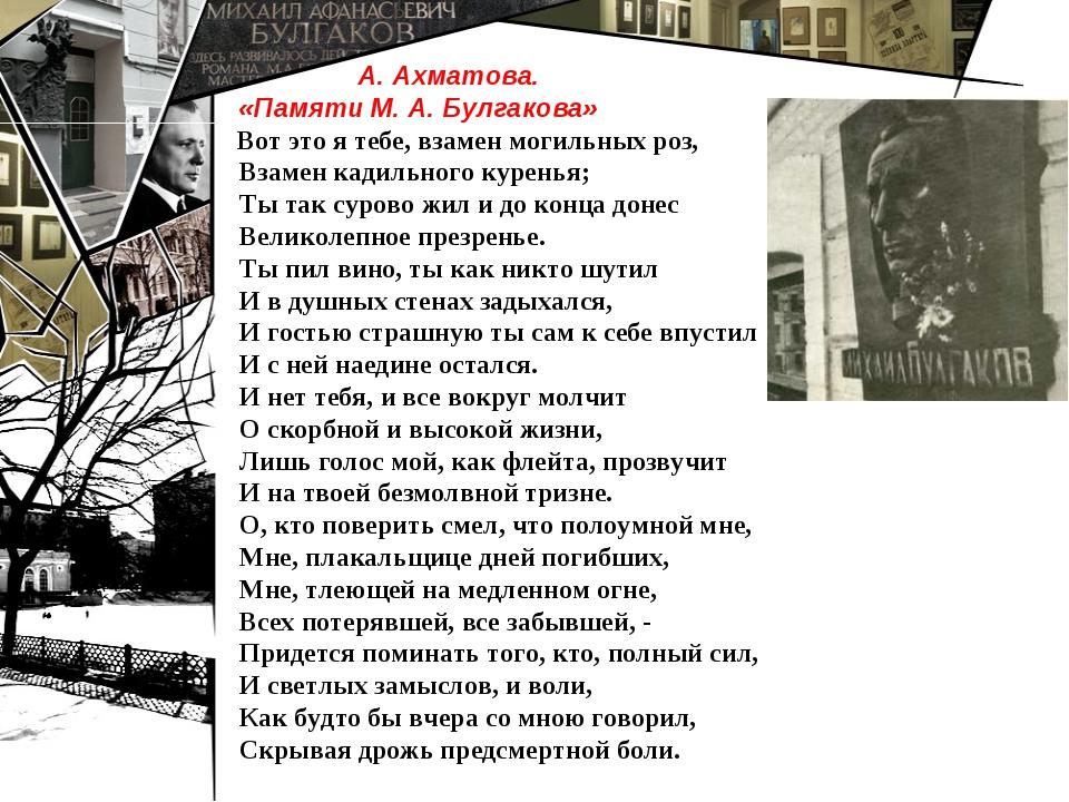 А. Ахматова. «Памяти М. А. Булгакова» Вот это я тебе, взамен могильных роз,...