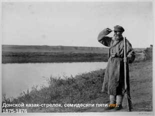 Донской казак-стрелок, семидесяти пятилет. 1875-1876