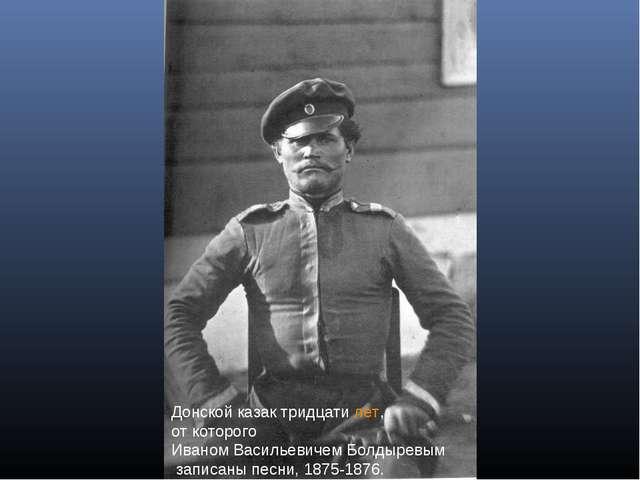 Донской казак тридцатилет, от которого Иваном Васильевичем Болдыревым записа...