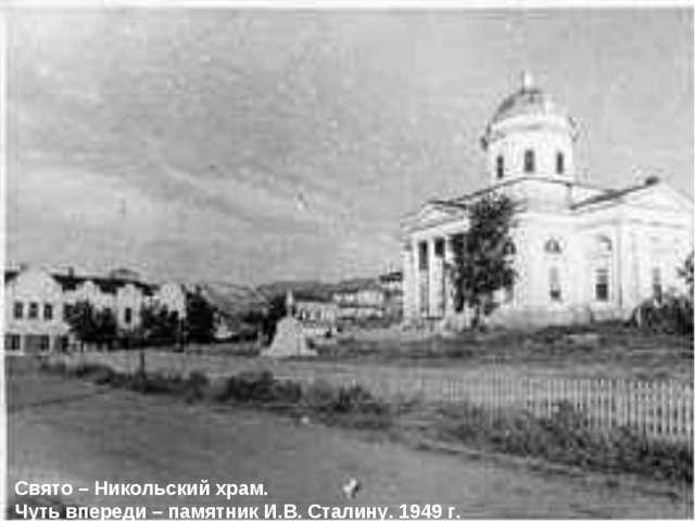 Свято – Никольский храм. Чуть впереди – памятник И.В. Сталину. 1949 г.