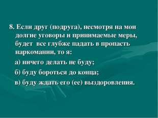 8. Если друг (подруга), несмотря на мои долгие уговоры и принимаемые меры, б