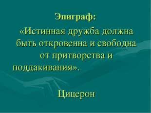 Эпиграф: «Истинная дружба должна быть откровенна и свободна от притворства и