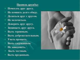 Правила дружбы: Помогать друг другу. Не помнить долго обиду. Делиться друг с