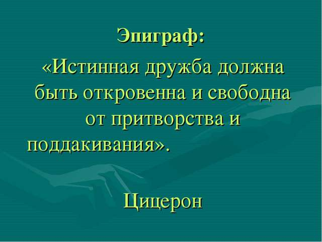 Эпиграф: «Истинная дружба должна быть откровенна и свободна от притворства и...