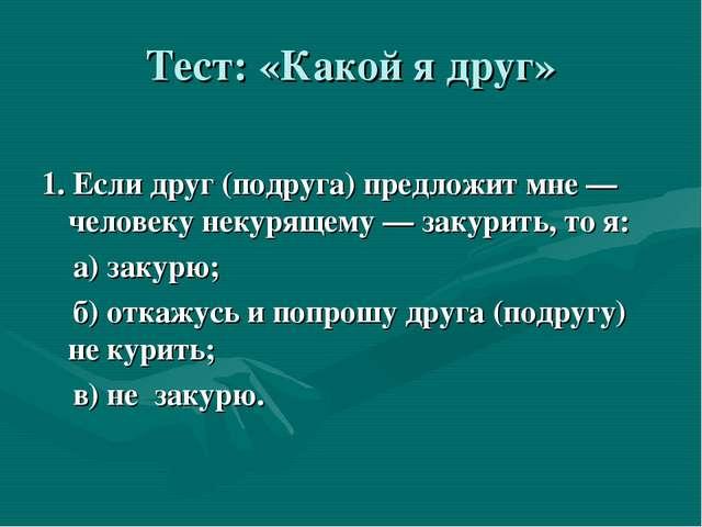 Тест: «Какой я друг» 1. Если друг (подруга) предложит мне — человеку некуряще...