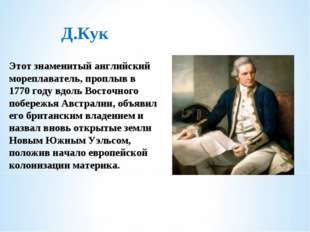 Д.Кук Этот знаменитый английский мореплаватель, проплыв в 1770 году вдоль Вос