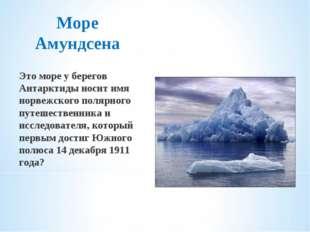 Море Амундсена Это море у берегов Антарктиды носит имя норвежского полярного