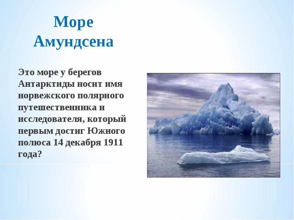 Море Амундсена Это море у берегов Антарктиды носит имя норвежского полярного...
