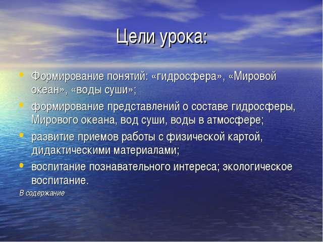 Цели урока: Формирование понятий: «гидросфера», «Мировой океан», «воды суши»;...