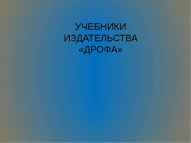 УЧЕБНИКИ ИЗДАТЕЛЬСТВА «ДРОФА»