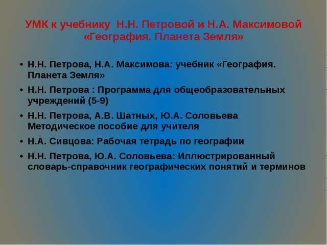 УМК к учебнику Н.Н. Петровой и Н.А. Максимовой «География. Планета Земля» Н.Н...
