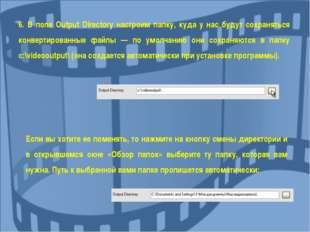 6. В поле Output Directory настроим папку, куда у нас будут сохраняться конве