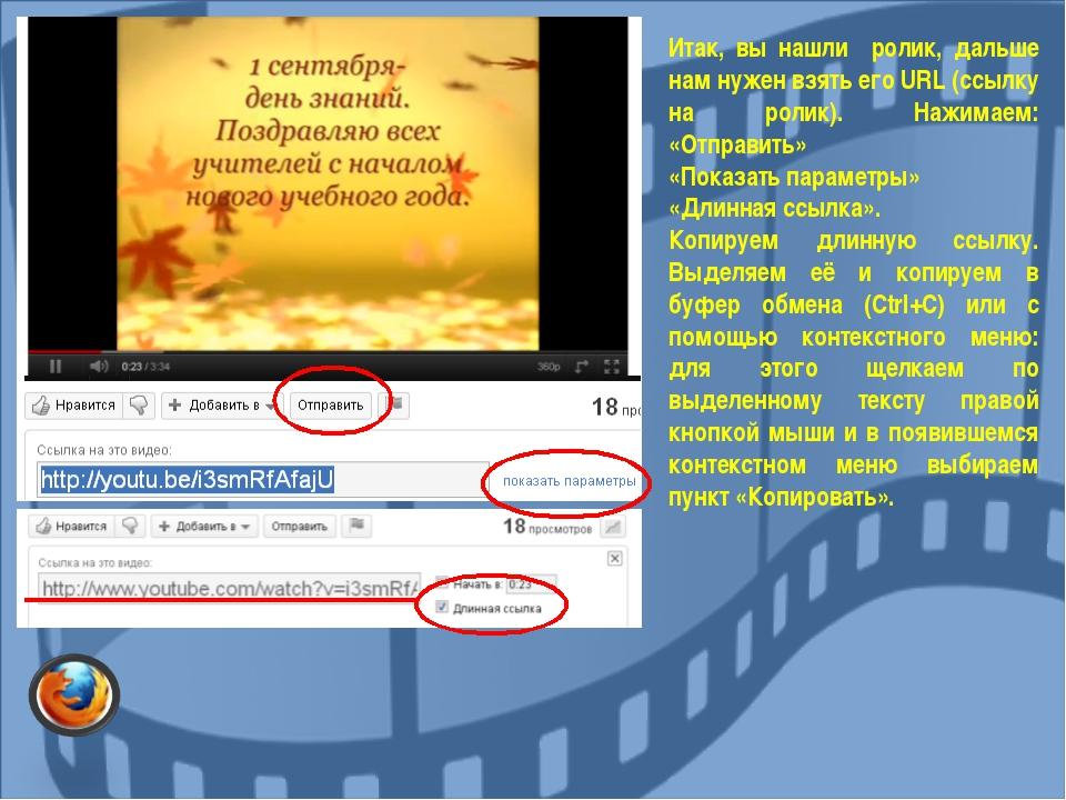 Итак, вы нашли ролик, дальше нам нужен взять его URL (ссылку на ролик). Нажим...