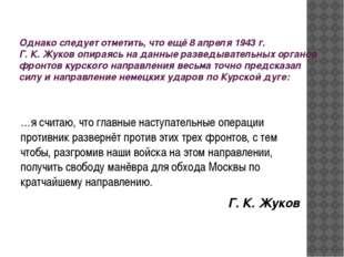 Однако следует отметить, что ещё 8 апреля 1943г. Г. К. Жуков опираясь на дан