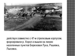 действуя совместно с 47-м стрелковым корпусом, форсировали р. Хорол и вышли