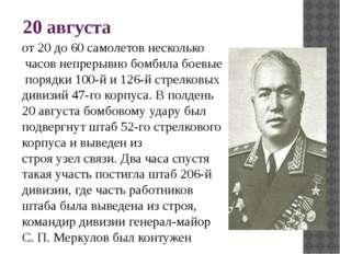 20 августа от 20 до 60 самолетов несколько часов непрерывно бомбила боевые по