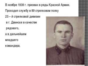 В ноябре 1939 г. призван в ряды Красной Армии. Проходил службу в 89 стрелково