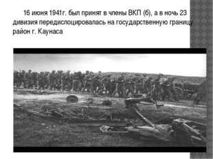 16 июня 1941г. был принят в члены ВКП (б), а в ночь 23 дивизия передислоциро