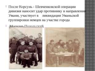 После Корсунь - Шевченковской операции дивизия наносит удар противнику в напр