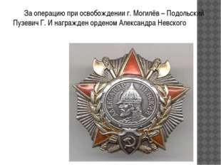 За операцию при освобождении г. Могилёв – Подольский Пузевич Г. И награжден
