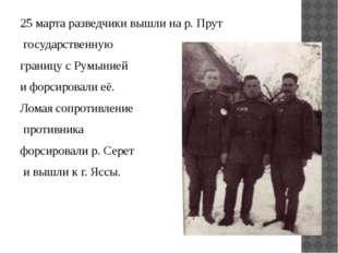 25 марта разведчики вышли на р. Прут государственную границу с Румынией и фор
