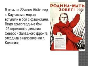 В ночь на 22июня 1941г. под г. Каунасом с марша вступили в бой с фашистами. В