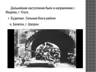 Дальнейшее наступление было в направлении г. Медиаш, г. Клуж, г. Будапешт. С