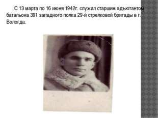 С 13 марта по 16 июня 1942г. служил старшим адъютантом батальона 391 западно
