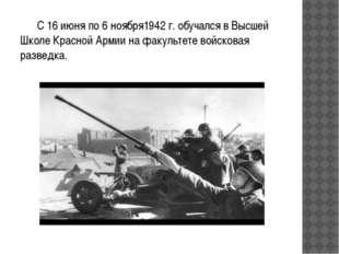 С 16 июня по 6 ноября1942 г. обучался в Высшей Школе Красной Армии на факуль