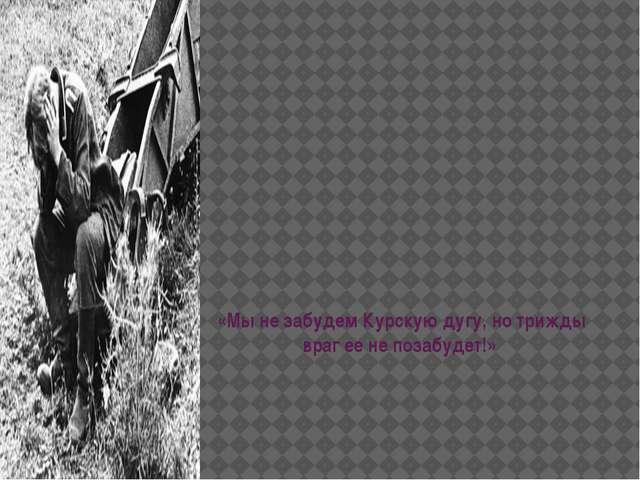 «Мы не забудем Курскую дугу, но трижды враг ее не позабудет!»