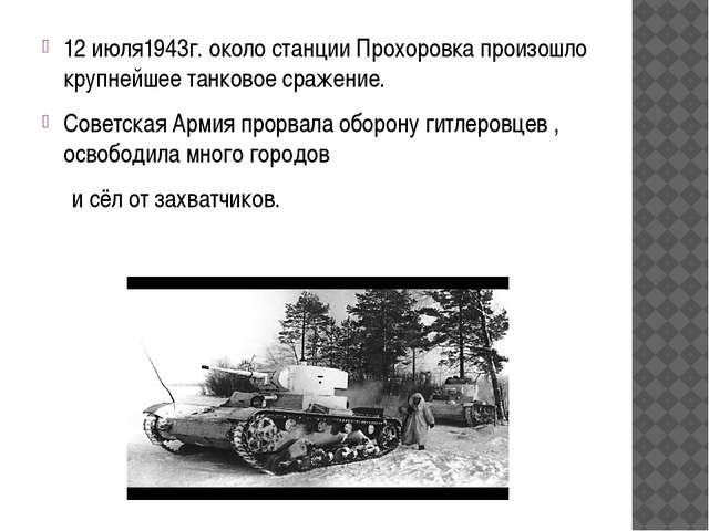 12 июля1943г. около станции Прохоровка произошло крупнейшее танковое сражение...