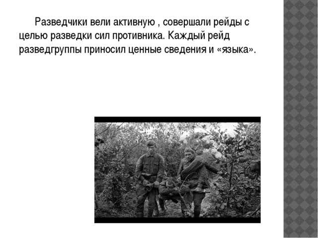 Разведчики вели активную , совершали рейды с целью разведки сил противника....