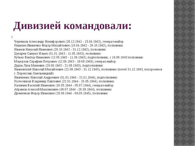 Дивизией командовали: Черников Александр Никифорович (26.12.1941 - 15.04.19...